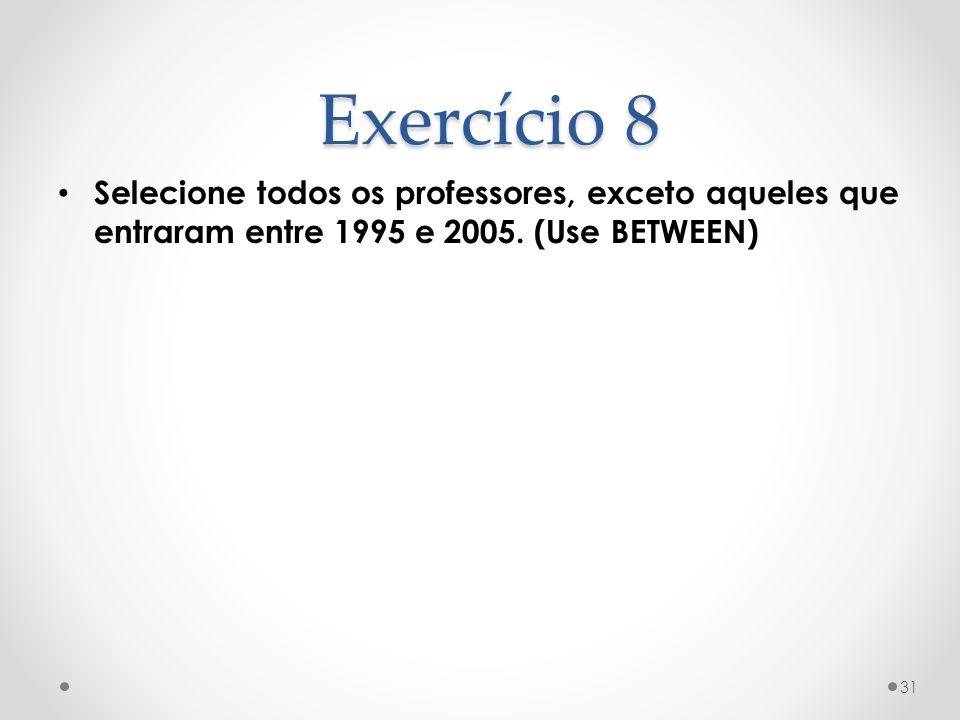 Selecione todos os professores, exceto aqueles que entraram entre 1995 e 2005. (Use BETWEEN) 31 Exercício 8