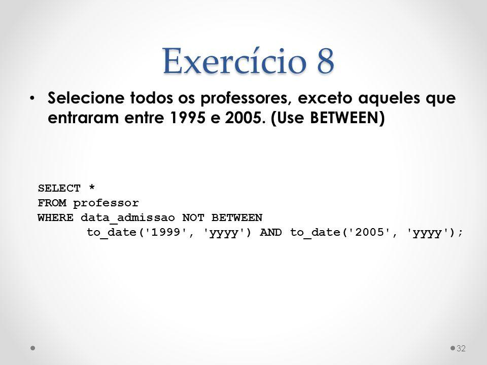 Selecione todos os professores, exceto aqueles que entraram entre 1995 e 2005. (Use BETWEEN) 32 Exercício 8 SELECT * FROM professor WHERE data_admissa