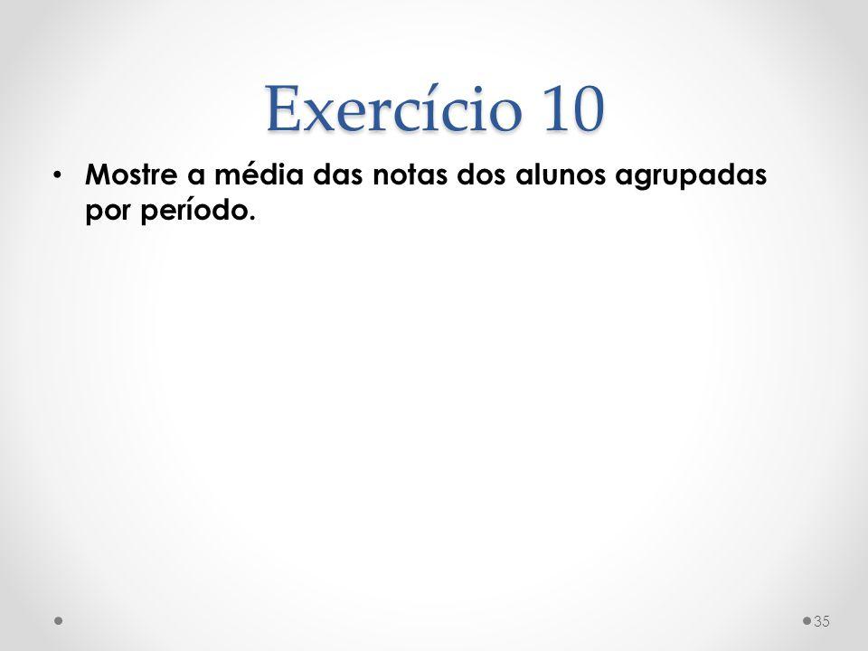 Exercício 10 Mostre a média das notas dos alunos agrupadas por período. 35
