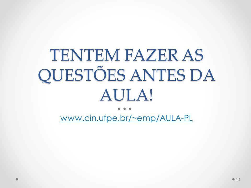 TENTEM FAZER AS QUESTÕES ANTES DA AULA! www.cin.ufpe.br/~emp/AULA-PL 40