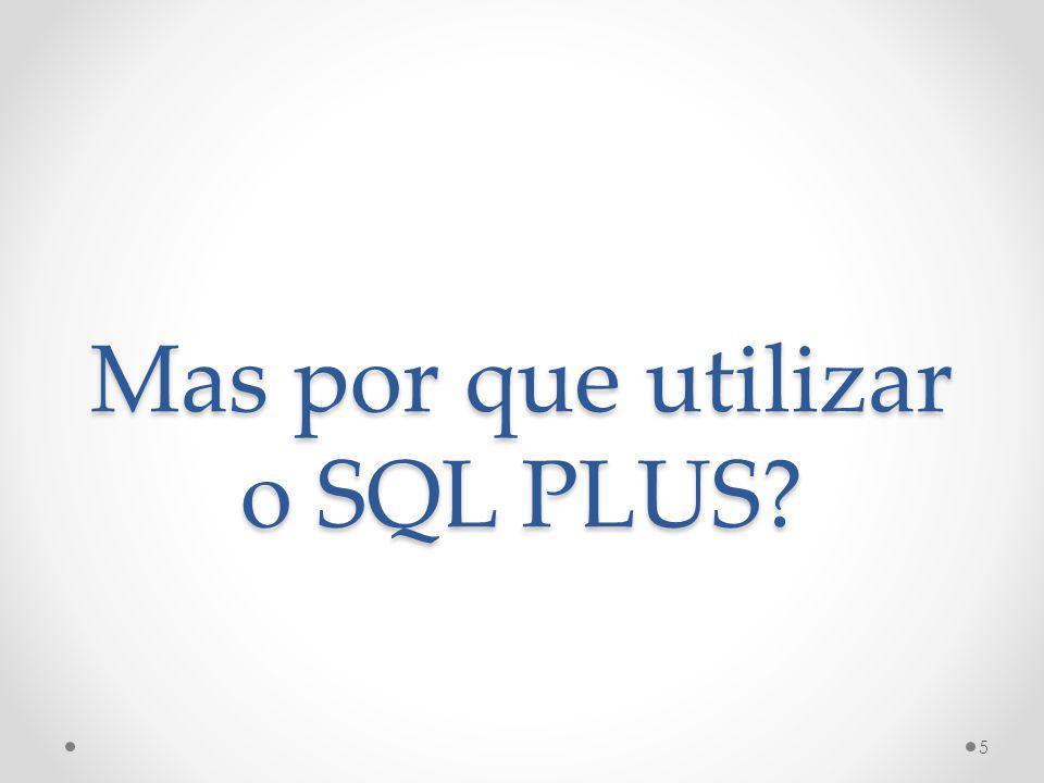 Mas por que utilizar o SQL PLUS? 5