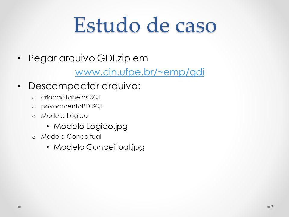 Estudo de caso Pegar arquivo GDI.zip em www.cin.ufpe.br/~emp/gdi Descompactar arquivo: o criacaoTabelas.SQL o povoamentoBD.SQL o Modelo Lógico Modelo