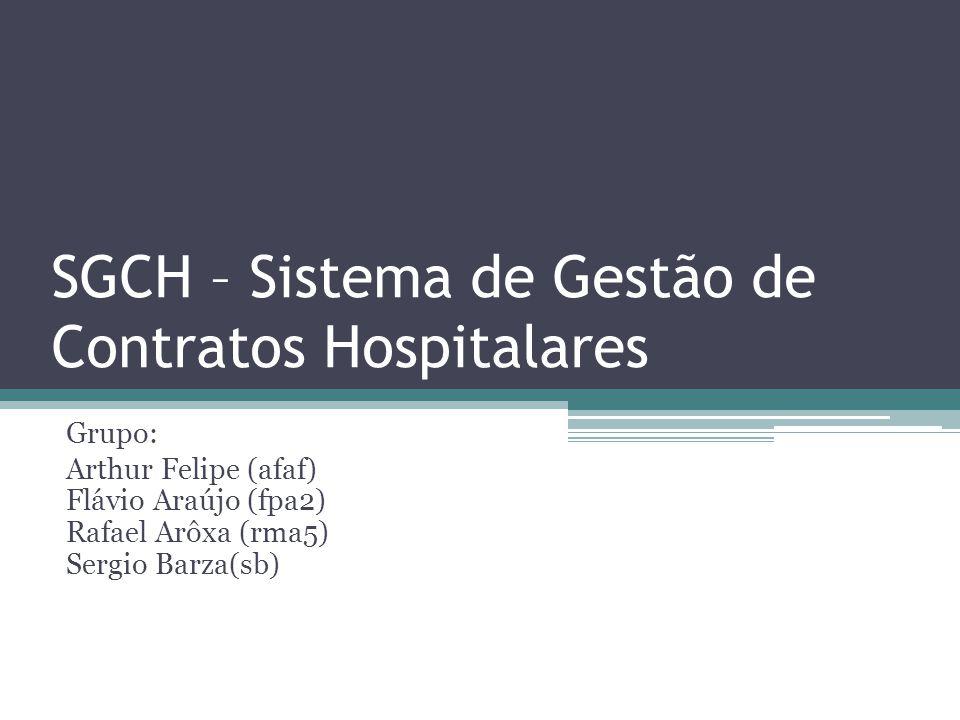SGCH – Sistema de Gestão de Contratos Hospitalares Grupo: Arthur Felipe (afaf) Flávio Araújo (fpa2) Rafael Arôxa (rma5) Sergio Barza(sb)