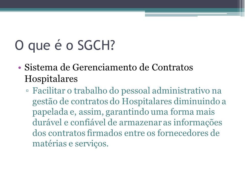 O que é o SGCH? Sistema de Gerenciamento de Contratos Hospitalares Facilitar o trabalho do pessoal administrativo na gestão de contratos do Hospitalar
