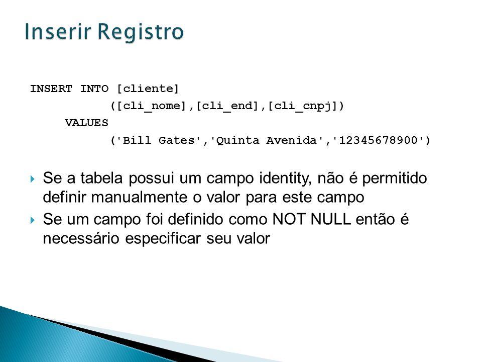 INSERT INTO [cliente] ([cli_nome],[cli_end],[cli_cnpj]) VALUES ('Bill Gates','Quinta Avenida','12345678900') Se a tabela possui um campo identity, não