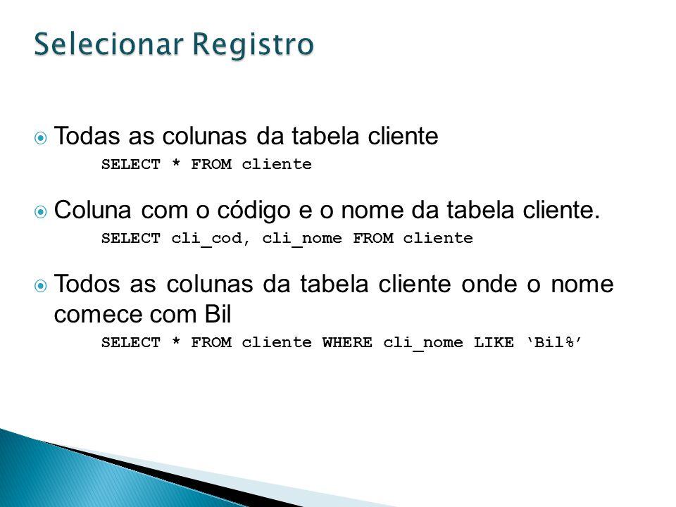 Todas as colunas da tabela cliente SELECT * FROM cliente Coluna com o código e o nome da tabela cliente. SELECT cli_cod, cli_nome FROM cliente Todos a