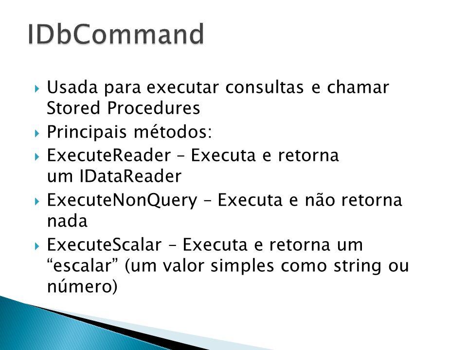 Usada para executar consultas e chamar Stored Procedures Principais métodos: ExecuteReader – Executa e retorna um IDataReader ExecuteNonQuery – Execut