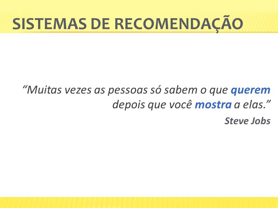 SISTEMAS DE RECOMENDAÇÃO Muitas vezes as pessoas só sabem o que querem depois que você mostra a elas. Steve Jobs