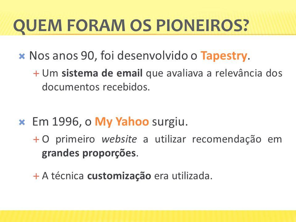 QUEM FORAM OS PIONEIROS? Nos anos 90, foi desenvolvido o Tapestry. Um sistema de email que avaliava a relevância dos documentos recebidos. Em 1996, o