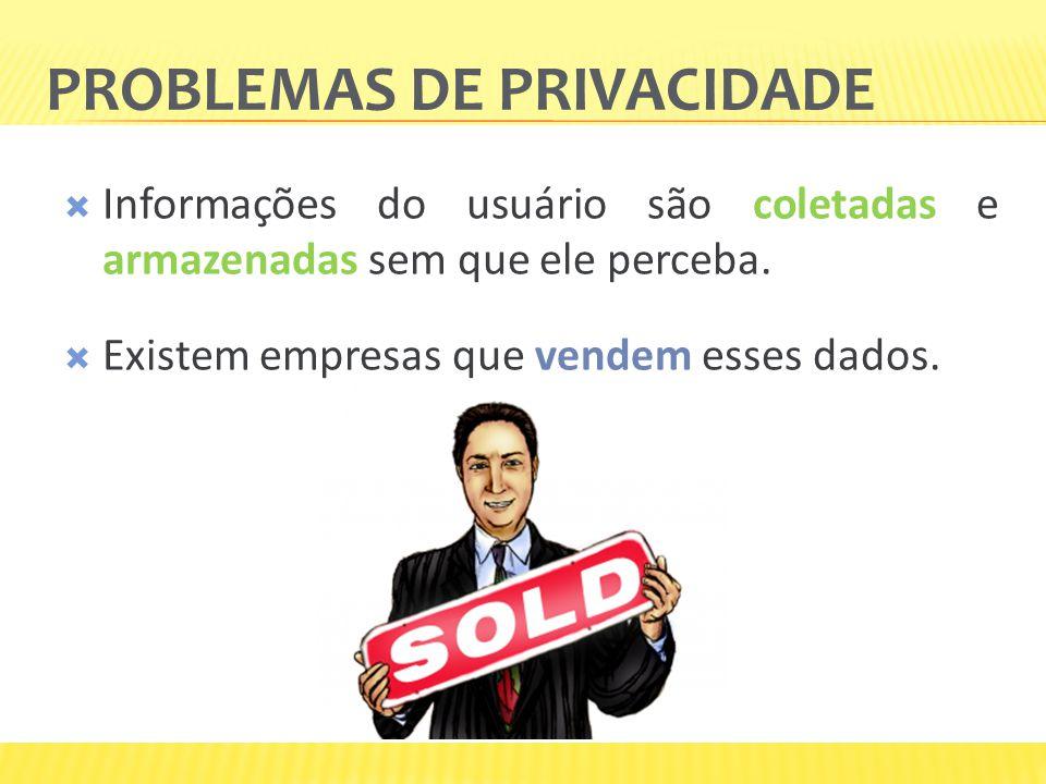 PROBLEMAS DE PRIVACIDADE Informações do usuário são coletadas e armazenadas sem que ele perceba. Existem empresas que vendem esses dados.