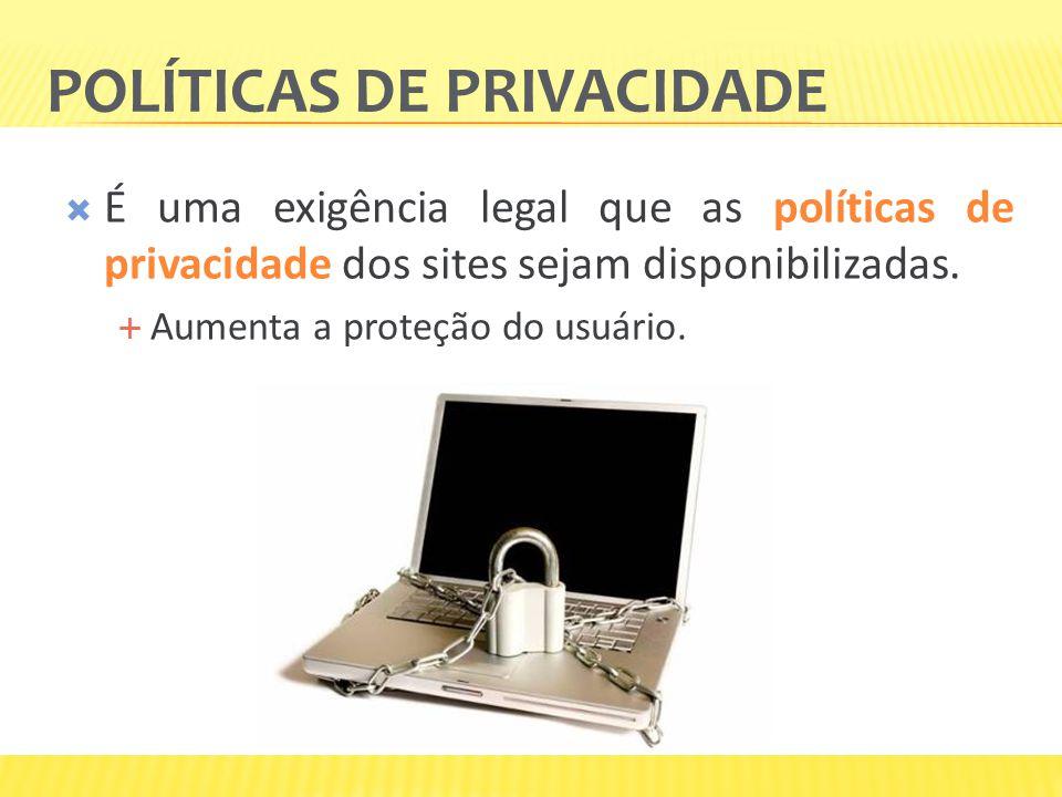 POLÍTICAS DE PRIVACIDADE É uma exigência legal que as políticas de privacidade dos sites sejam disponibilizadas. Aumenta a proteção do usuário.