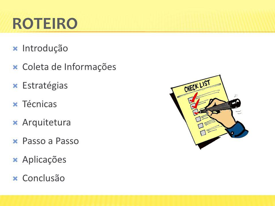 ROTEIRO Introdução Coleta de Informações Estratégias Técnicas Arquitetura Passo a Passo Aplicações Conclusão