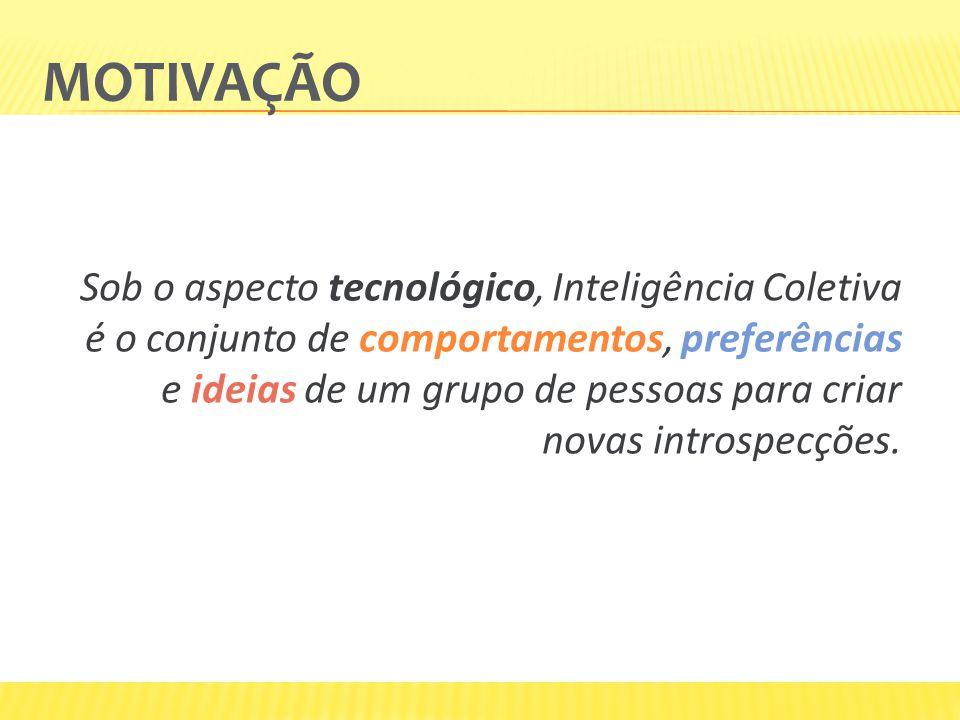 MOTIVAÇÃO Sob o aspecto tecnológico, Inteligência Coletiva é o conjunto de comportamentos, preferências e ideias de um grupo de pessoas para criar nov
