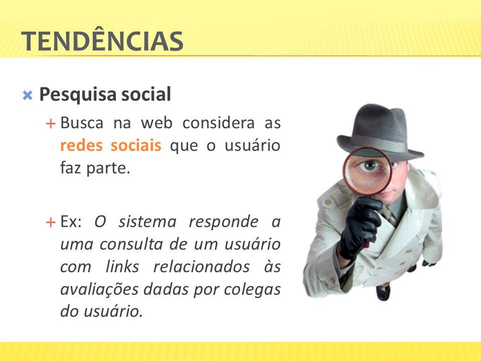 TENDÊNCIAS Pesquisa social Busca na web considera as redes sociais que o usuário faz parte. Ex: O sistema responde a uma consulta de um usuário com li