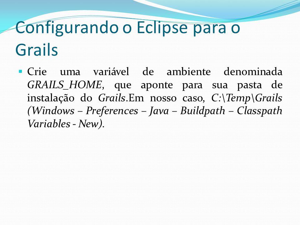 Configurando o Eclipse para o Grails Crie uma variável de ambiente denominada GRAILS_HOME, que aponte para sua pasta de instalação do Grails.Em nosso