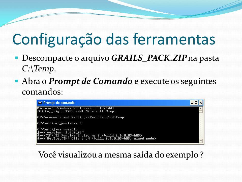 Configuração das ferramentas Descompacte o arquivo GRAILS_PACK.ZIP na pasta C:\Temp. Abra o Prompt de Comando e execute os seguintes comandos: Você vi
