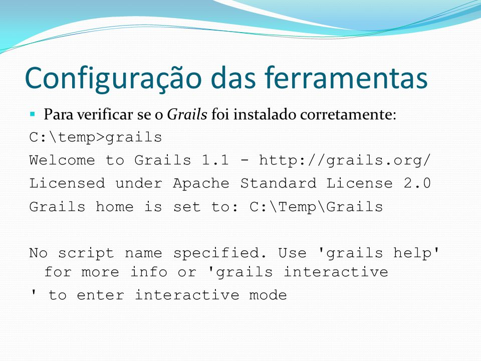 Configuração das ferramentas Para verificar se o Grails foi instalado corretamente: C:\temp>grails Welcome to Grails 1.1 - http://grails.org/ Licensed