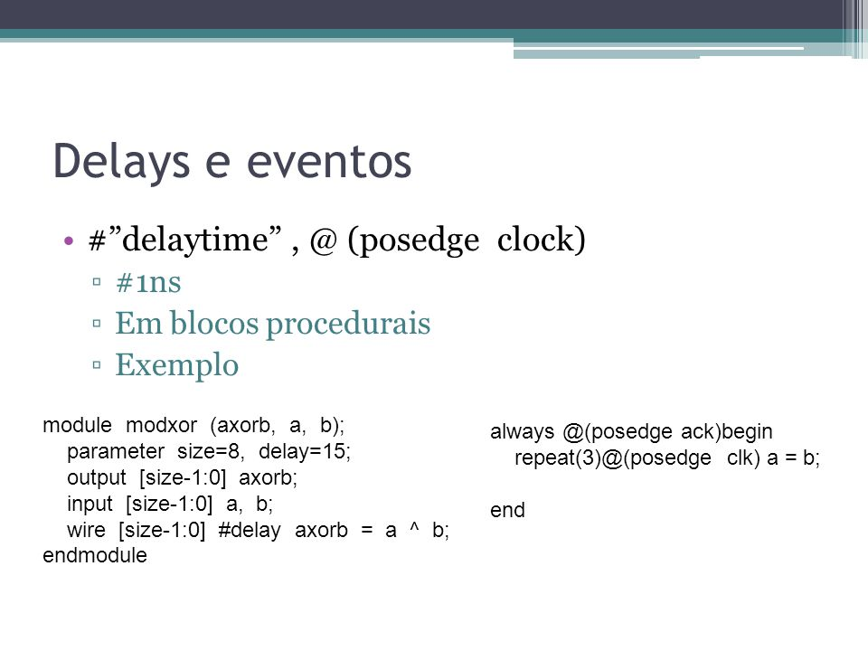 Delays e eventos #delaytime, @ (posedge clock) #1ns Em blocos procedurais Exemplo module modxor (axorb, a, b); parameter size=8, delay=15; output [siz