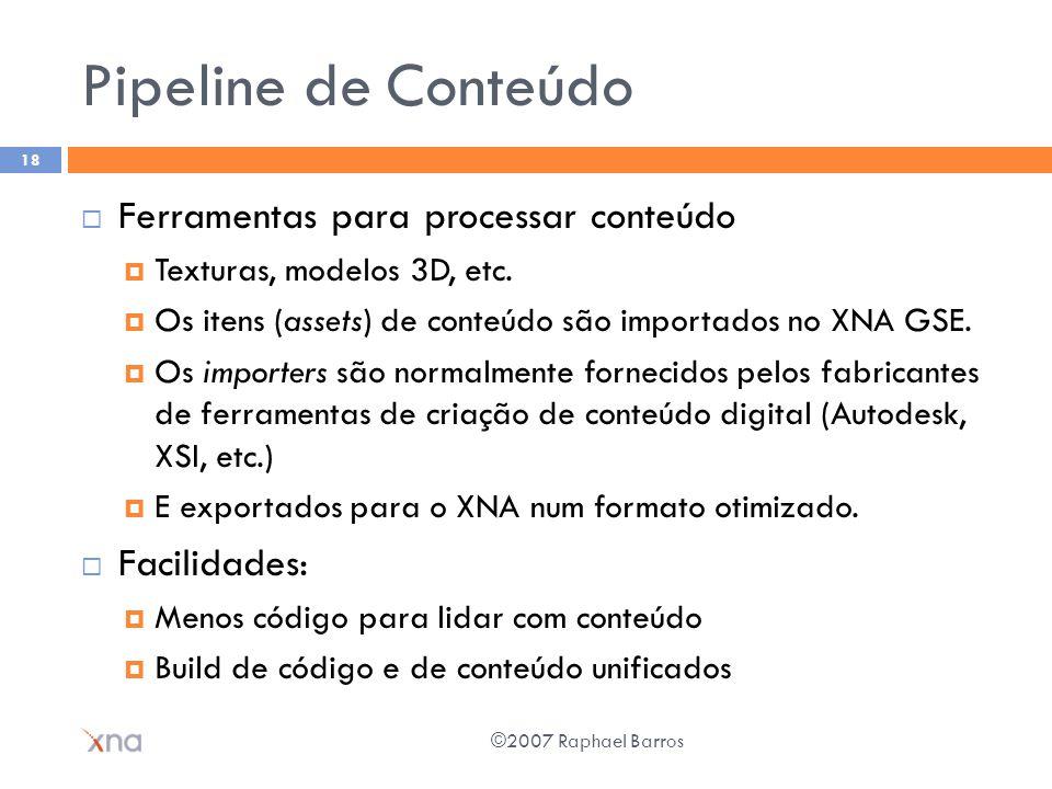 Pipeline de Conteúdo Ferramentas para processar conteúdo Texturas, modelos 3D, etc. Os itens (assets) de conteúdo são importados no XNA GSE. Os import