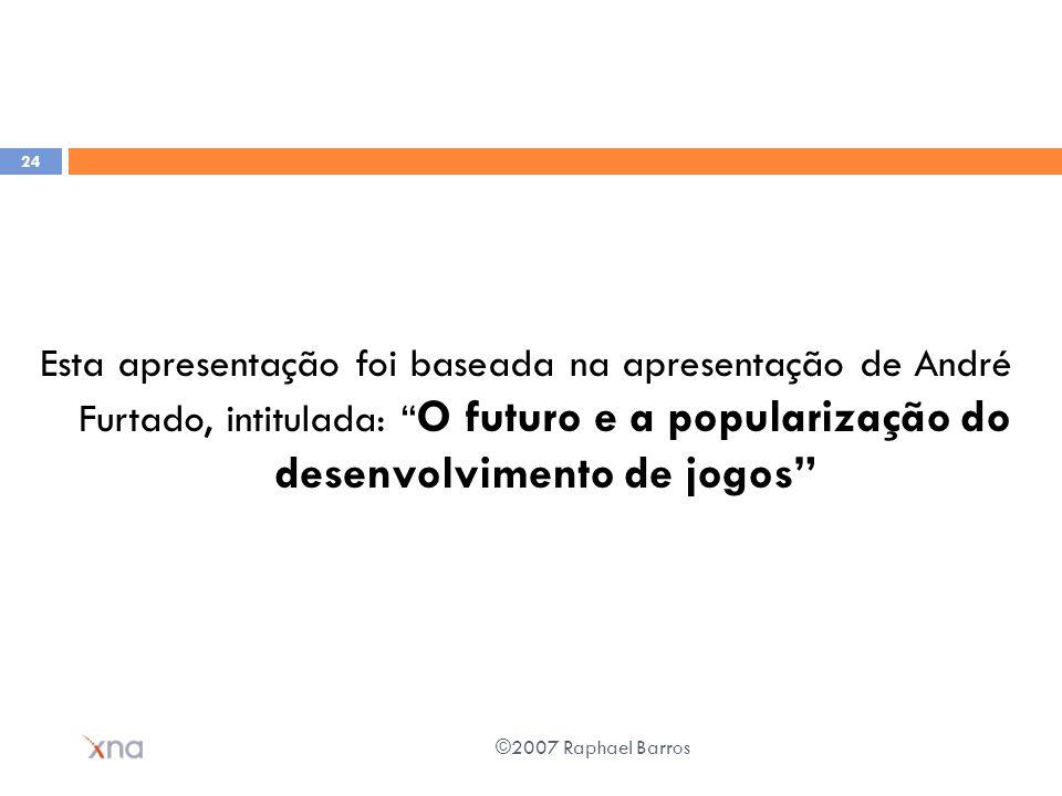 Esta apresentação foi baseada na apresentação de André Furtado, intitulada: O futuro e a popularização do desenvolvimento de jogos ©2007 Raphael Barro