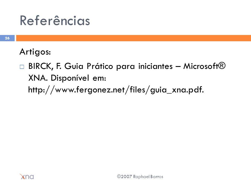 Referências Artigos: BIRCK, F. Guia Prático para iniciantes – Microsoft® XNA. Disponível em: http://www.fergonez.net/files/guia_xna.pdf. ©2007 Raphael