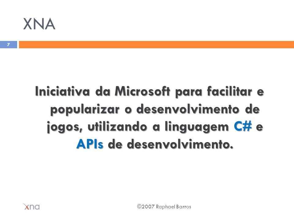 XNA Iniciativa da Microsoft para facilitar e popularizar o desenvolvimento de jogos, utilizando a linguagem C# e APIs de desenvolvimento. ©2007 Raphae