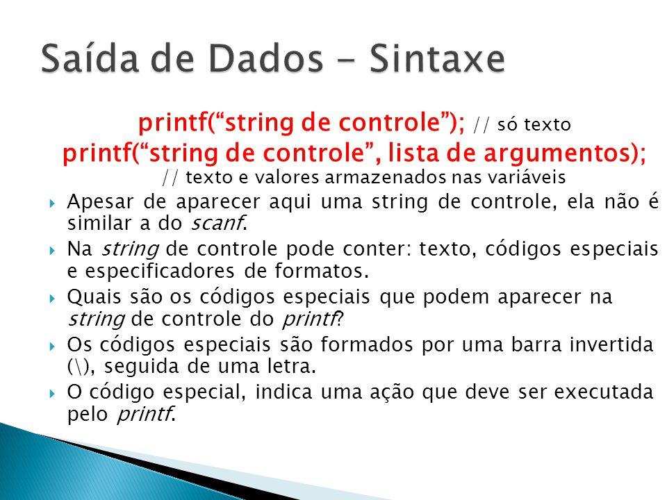 printf(string de controle); // só texto printf(string de controle, lista de argumentos); // texto e valores armazenados nas variáveis Apesar de aparecer aqui uma string de controle, ela não é similar a do scanf.