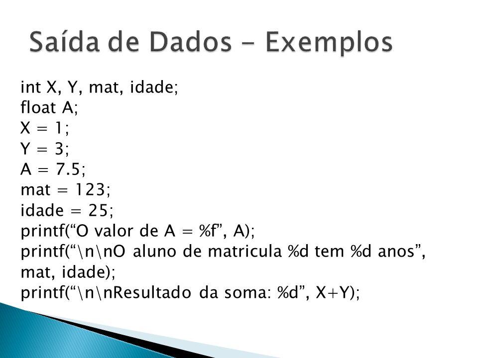 int X, Y, mat, idade; float A; X = 1; Y = 3; A = 7.5; mat = 123; idade = 25; printf(O valor de A = %f, A); printf(\n\nO aluno de matricula %d tem %d anos, mat, idade); printf(\n\nResultado da soma: %d, X+Y);