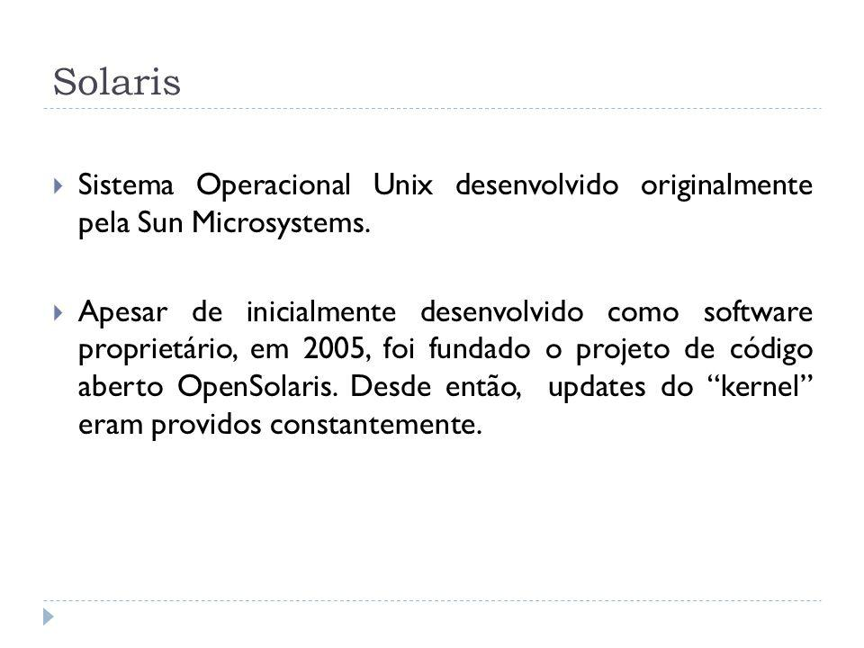 Solaris Sistema Operacional Unix desenvolvido originalmente pela Sun Microsystems. Apesar de inicialmente desenvolvido como software proprietário, em