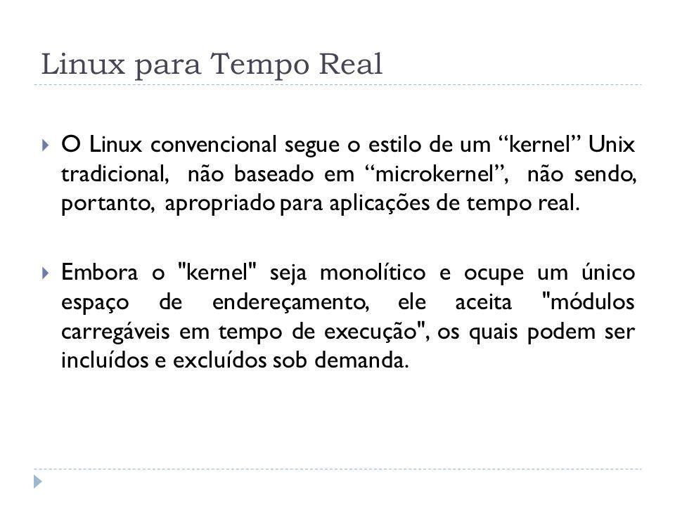 Linux para Tempo Real O Linux convencional segue o estilo de um kernel Unix tradicional, não baseado em microkernel, não sendo, portanto, apropriado p