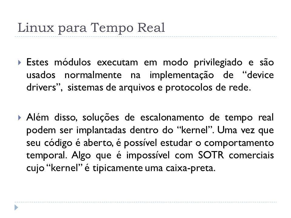 Linux para Tempo Real Estes módulos executam em modo privilegiado e são usados normalmente na implementação de device drivers, sistemas de arquivos e