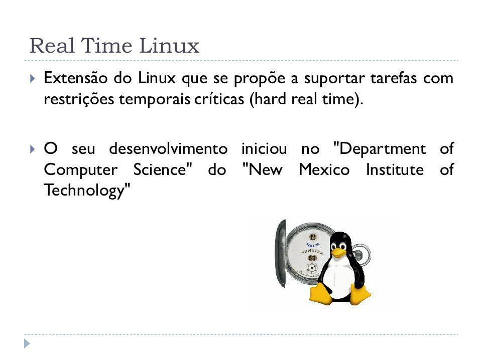 Real Time Linux Extensão do Linux que se propõe a suportar tarefas com restrições temporais críticas (hard real time). O seu desenvolvimento iniciou n