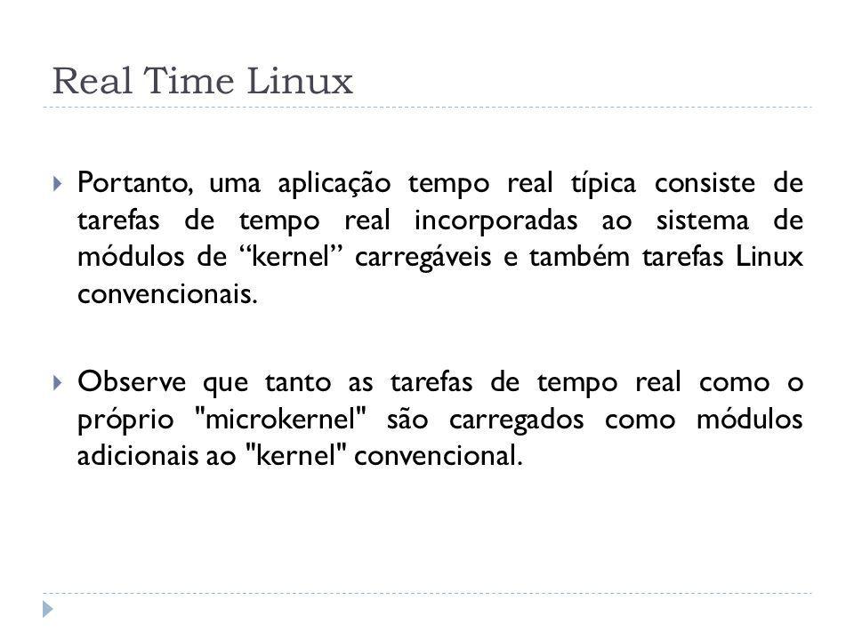 Real Time Linux Portanto, uma aplicação tempo real típica consiste de tarefas de tempo real incorporadas ao sistema de módulos de kernel carregáveis e