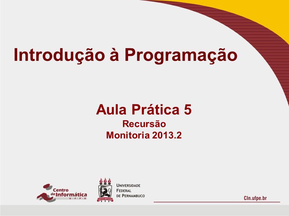 Introdução à Programação Aula Prática 5 Recursão Monitoria 2013.2
