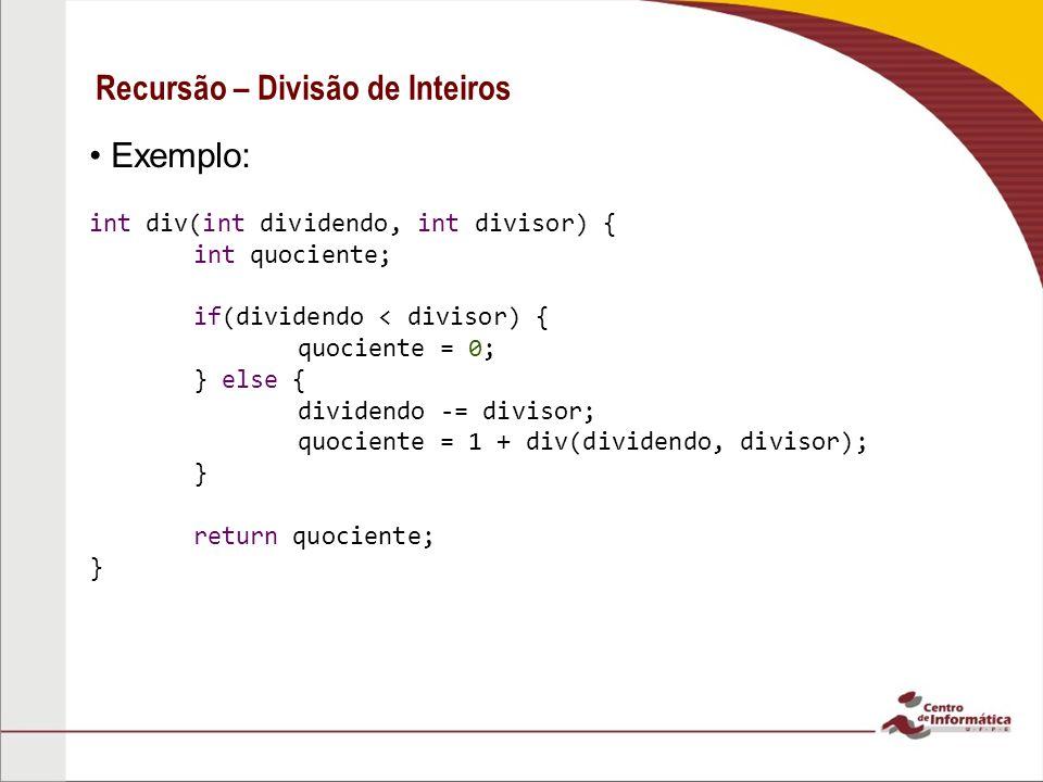 Recursão – Divisão de Inteiros Exemplo: int div(int dividendo, int divisor) { int quociente; if(dividendo < divisor) { quociente = 0; } else { dividen