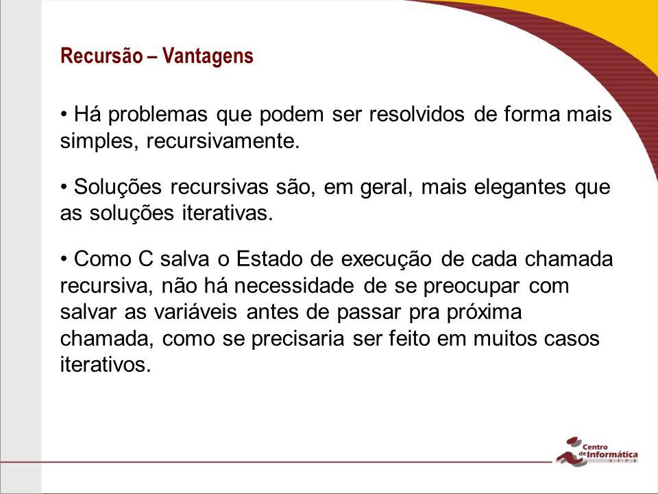 Recursão – Vantagens Há problemas que podem ser resolvidos de forma mais simples, recursivamente. Soluções recursivas são, em geral, mais elegantes qu
