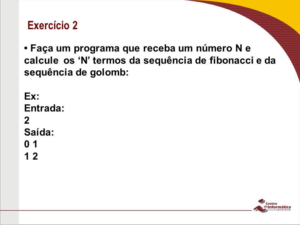 Exercício 2 Faça um programa que receba um número N e calcule os N termos da sequência de fibonacci e da sequência de golomb: Ex: Entrada: 2 Saída: 0