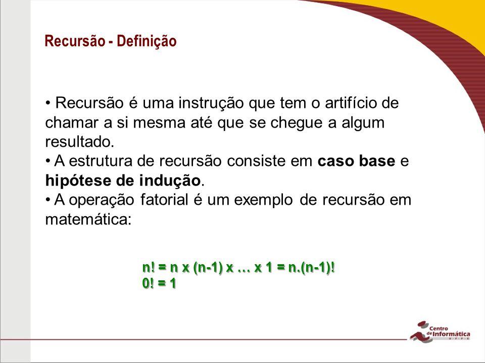 Recursão - Definição Recursão é uma instrução que tem o artifício de chamar a si mesma até que se chegue a algum resultado. A estrutura de recursão co