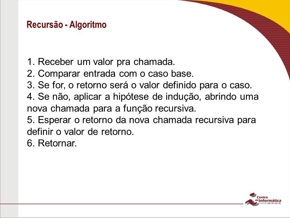 Recursão - Algoritmo 1. Receber um valor pra chamada. 2. Comparar entrada com o caso base. 3. Se for, o retorno será o valor definido para o caso. 4.