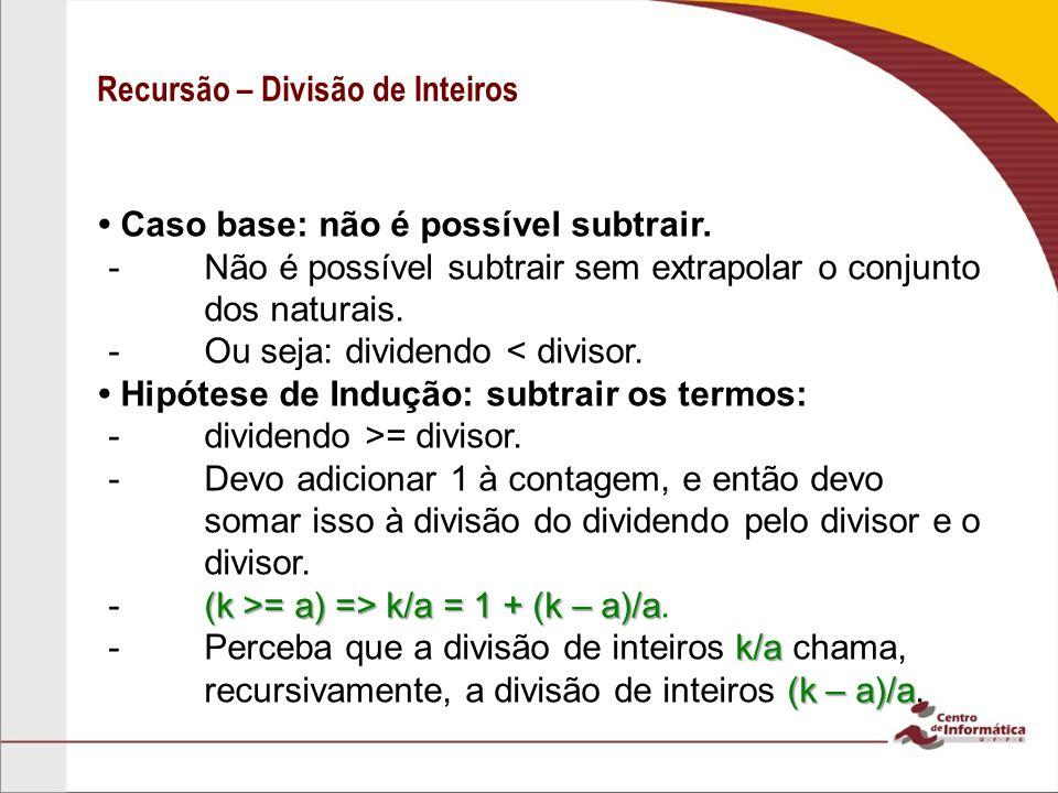 Recursão – Divisão de Inteiros Caso base: não é possível subtrair. -Não é possível subtrair sem extrapolar o conjunto dos naturais. -Ou seja: dividend