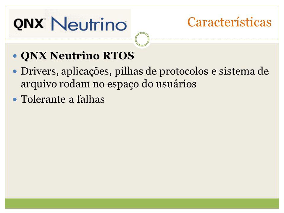 Características QNX Neutrino RTOS Drivers, aplicações, pilhas de protocolos e sistema de arquivo rodam no espaço do usuários Tolerante a falhas