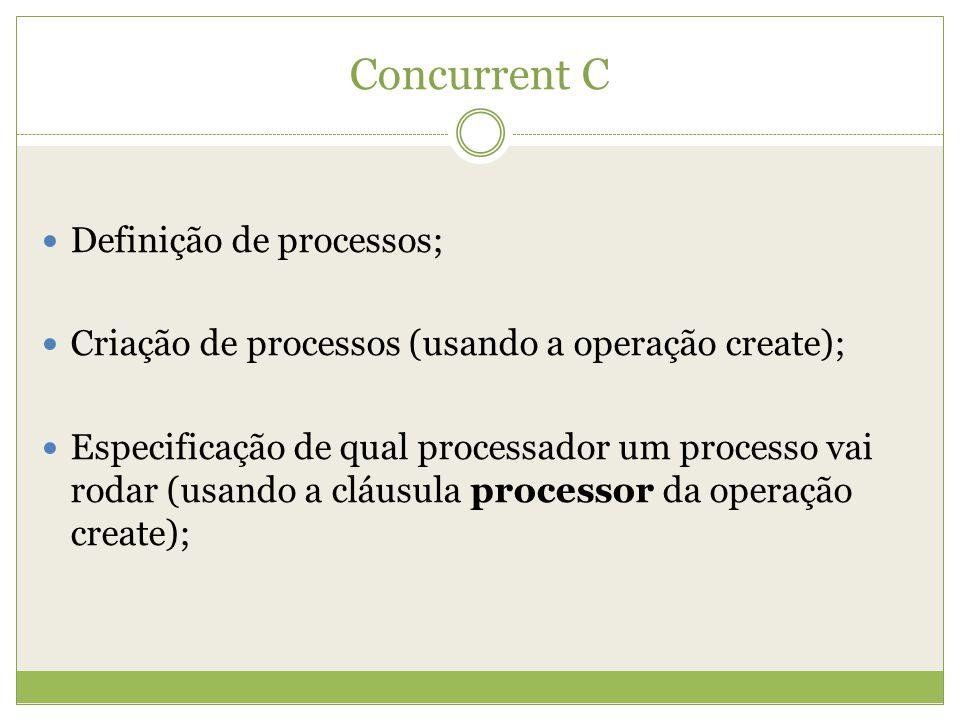 Concurrent C Definição de processos; Criação de processos (usando a operação create); Especificação de qual processador um processo vai rodar (usando