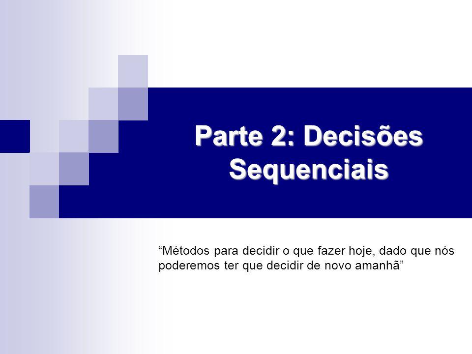 Parte 2: Decisões Sequenciais Métodos para decidir o que fazer hoje, dado que nós poderemos ter que decidir de novo amanhã