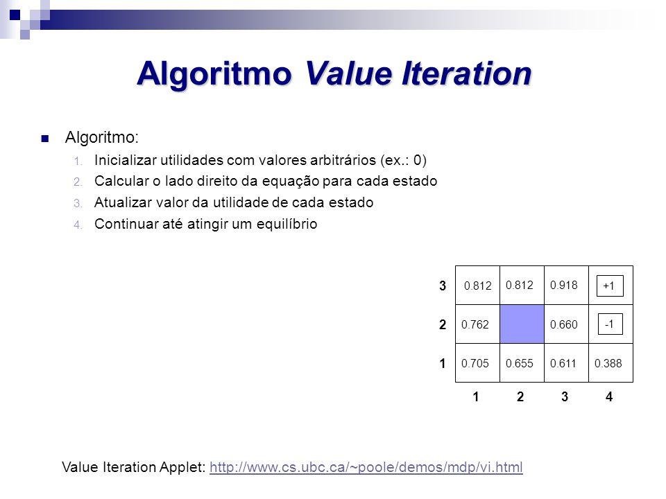 Algoritmo Value Iteration Algoritmo: 1. Inicializar utilidades com valores arbitrários (ex.: 0) 2. Calcular o lado direito da equação para cada estado