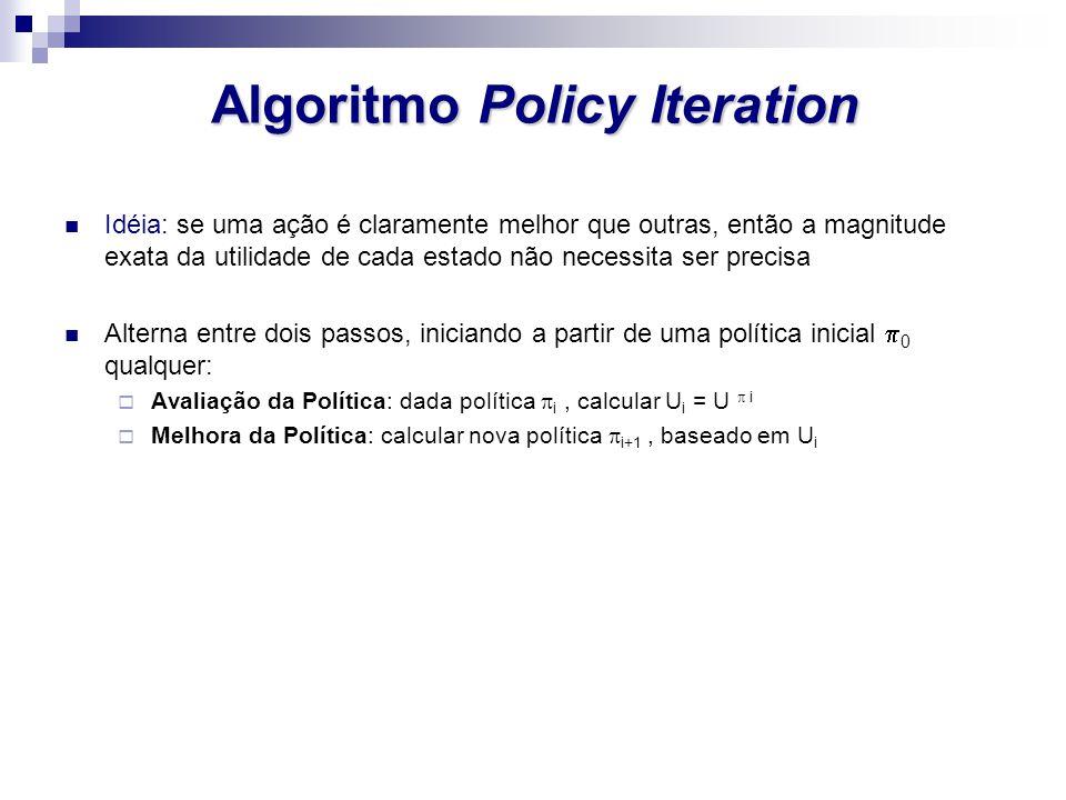 Algoritmo Policy Iteration Idéia: se uma ação é claramente melhor que outras, então a magnitude exata da utilidade de cada estado não necessita ser pr