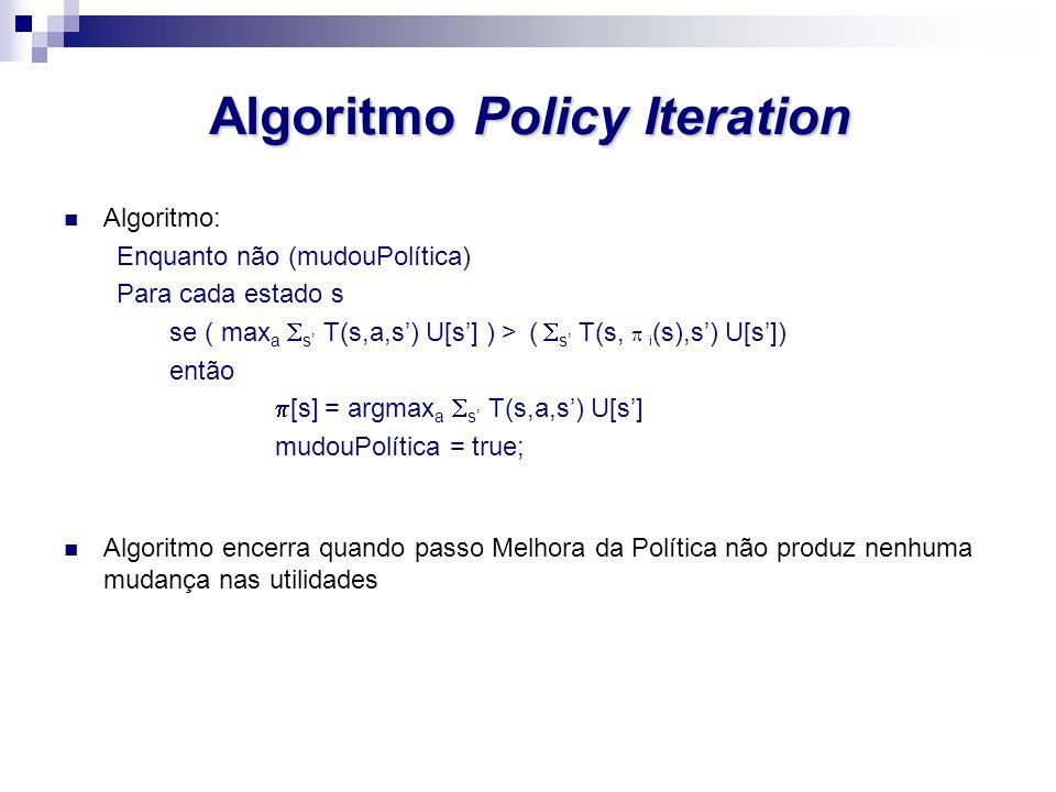 Algoritmo Policy Iteration Algoritmo: Enquanto não (mudouPolítica) Para cada estado s se ( max a s T(s,a,s) U[s] ) > ( s T(s, i (s),s) U[s]) então [s]