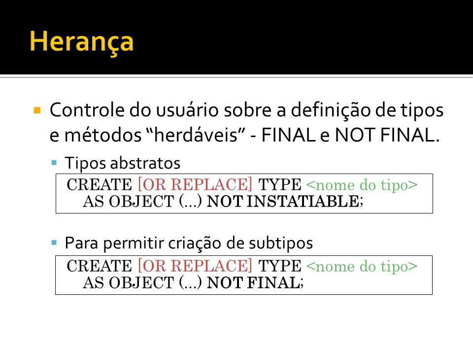 Controle do usuário sobre a definição de tipos e métodos herdáveis - FINAL e NOT FINAL. Tipos abstratos Para permitir criação de subtipos CREATE [OR R