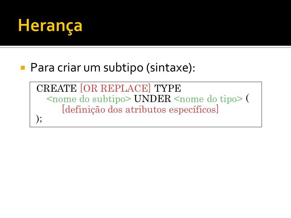 Para criar um subtipo (sintaxe): CREATE [OR REPLACE] TYPE UNDER ( [definição dos atributos específicos] );