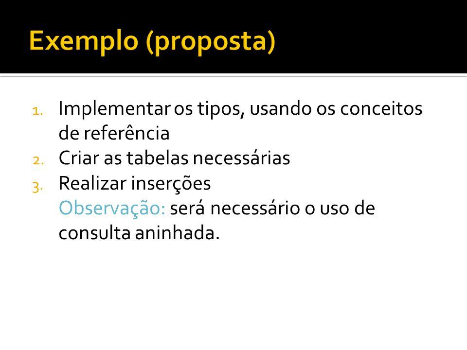 1. Implementar os tipos, usando os conceitos de referência 2. Criar as tabelas necessárias 3. Realizar inserções Observação: será necessário o uso de