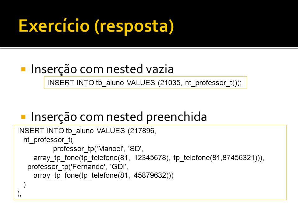 Inserção com nested vazia Inserção com nested preenchida INSERT INTO tb_aluno VALUES (21035, nt_professor_t()); INSERT INTO tb_aluno VALUES (217896, n